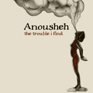 anousheh the trouble i find